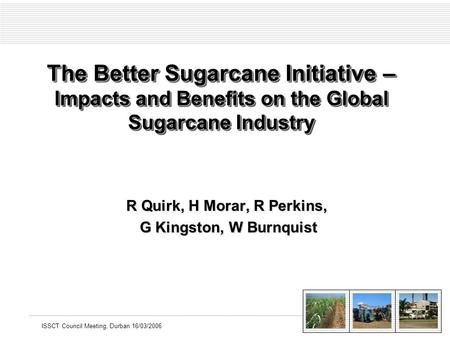 ISSCT Council Meeting, Durban 16/03/2006 The Better Sugarcane Initiative – Impacts and Benefits on the Global Sugarcane Industry R Quirk, H Morar, R Perkins,