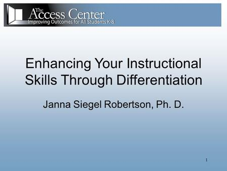1 Enhancing Your Instructional Skills Through Differentiation Janna Siegel Robertson, Ph. D.