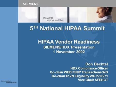 5 TH National HIPAA Summit HIPAA Vendor Readiness SIEMENS/HDX Presentation 1 November 2002 Don Bechtel HDX Compliance Officer Co-chair WEDI SNIP Transactions.