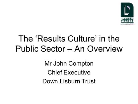 The 'Results Culture' in the Public Sector – An Overview Mr John Compton Chief Executive Down Lisburn Trust.