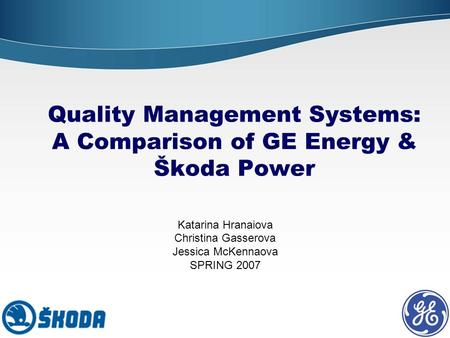 Quality Management Systems: A Comparison of GE Energy & Škoda Power Katarina Hranaiova Christina Gasserova Jessica McKennaova SPRING 2007.
