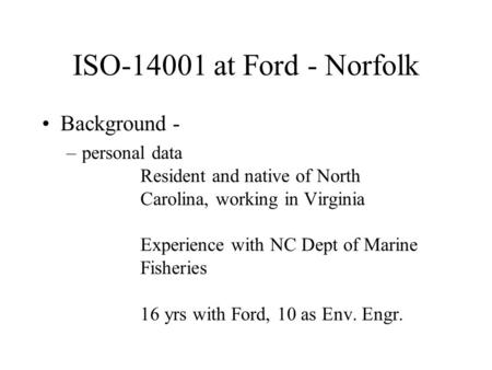 ISO-14001 at Ford - Norfolk Background - –personal data Resident and native of North Carolina, working in Virginia Experience with NC Dept of Marine Fisheries.