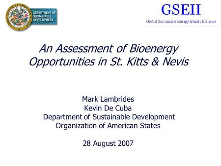 An Assessment of Bioenergy Opportunities in St. Kitts & Nevis Mark Lambrides Kevin De Cuba Department of Sustainable Development Organization of American.