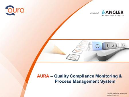 A Product of Copyright © ANGLER Technologies www.angleritech.com AURA – Quality Compliance Monitoring & Process Management System.