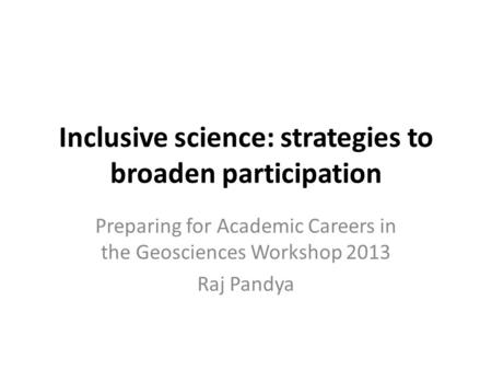 Inclusive science: strategies to broaden participation Preparing for Academic Careers in the Geosciences Workshop 2013 Raj Pandya.