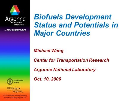 Biofuels Development Status and Potentials in Major Countries Michael Wang Center for Transportation Research Argonne National Laboratory Oct. 10, 2006.