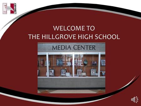 WELCOME TO THE HILLGROVE HIGH SCHOOL LIBRARY Hours We open daily at 7:30 a.m.