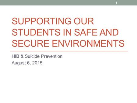 SUPPORTING OUR STUDENTS IN SAFE AND SECURE ENVIRONMENTS HIB & Suicide Prevention August 6, 2015 1.
