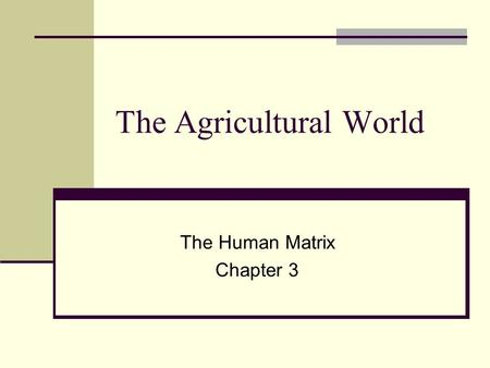 The Agricultural World The Human Matrix Chapter 3.