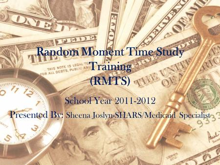 Random Moment Time Study Training (RMTS) School Year 2011-2012 Presented By: Sheena Joslyn-SHARS/Medicaid Specialist.