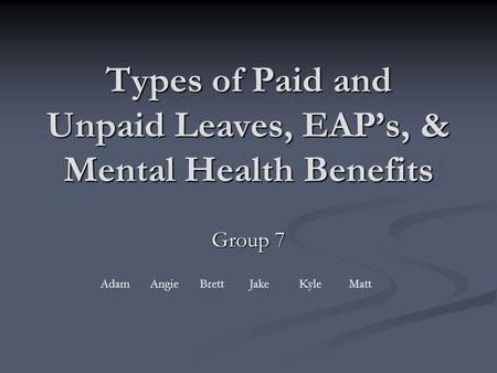 Types of Paid and Unpaid Leaves, EAP's, & Mental Health Benefits Group 7 AdamAngieBrettJakeKyleMatt.