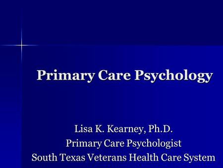 Primary Care Psychology Lisa K. Kearney, Ph.D. Primary Care Psychologist South Texas Veterans Health Care System.