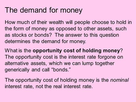 The demand for money How much of their wealth will people choose to hold in the form of money as opposed to other assets, such as stocks or bonds? The.