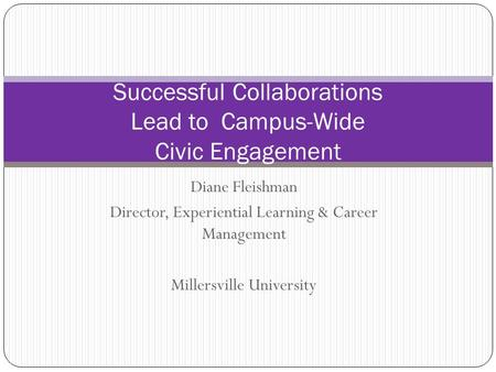 Diane Fleishman Director, Experiential Learning & Career Management Millersville University Successful Collaborations Lead to Campus-Wide Civic Engagement.