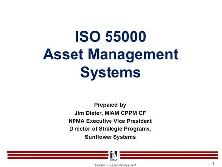 Leaders in Asset Management ISO 55000 Asset Management Systems 1 Prepared by Jim Dieter, MIAM CPPM CF NPMA Executive Vice President Director of Strategic.