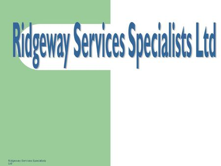 Ridgeway Services Specialists Ltd. 2 Ridgeway SS Ltd is a consultancy company specialising in and delivering the following business management systems:-