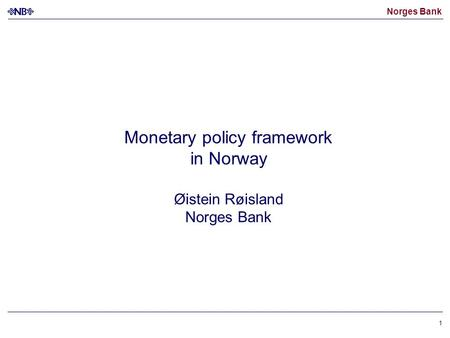 Norges Bank 1 Monetary policy framework in Norway Øistein Røisland Norges Bank.