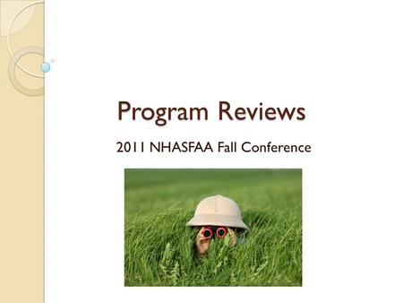 Program Reviews 2011 NHASFAA Fall Conference. What is a Program Review? A review conducted by the Department of Education to evaluate compliance with.