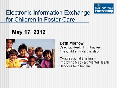 May 17, 2012 Electronic Information Exchange for Children in Foster Care Beth Morrow Director, Health IT Initiatives The Children's Partnership Congressional.