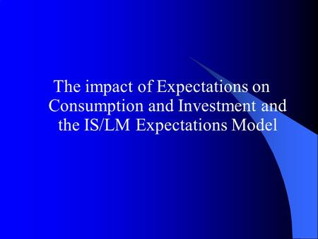 The impact of Expectations on Consumption and Investment and the IS/LM Expectations Model.