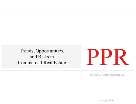 Portland State University's Center for Real Estate 0 Property & Portfolio Research, Inc. Trends, Opportunities, and Risks in Commercial Real Estate www.ppr.info.