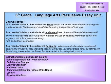 6 th Grade Language Arts Persuasive Essay Unit Unit Objectives: As a result of this unit, the students will know: how to construct a persuasive essay along.