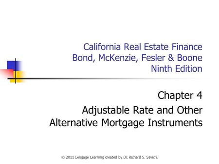 © 2011 Cengage Learning created by Dr. Richard S. Savich. California Real Estate Finance Bond, McKenzie, Fesler & Boone Ninth Edition Chapter 4 Adjustable.