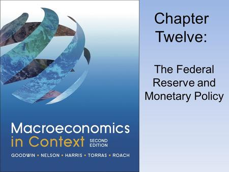 Chapter Twelve: The Federal Reserve and Monetary Policy.
