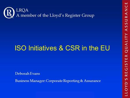 ISO Initiatives & CSR in the EU Deborah Evans Business Manager: Corporate Reporting & Assurance LRQA A member of the Lloyd's Register Group.
