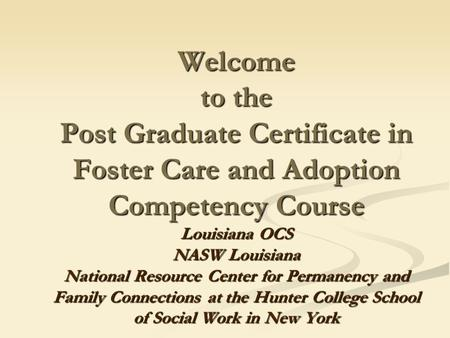 Welcome to the Post Graduate Certificate in Foster Care <strong>and</strong> Adoption Competency Course Louisiana OCS NASW Louisiana National Resource Center for Permanency.