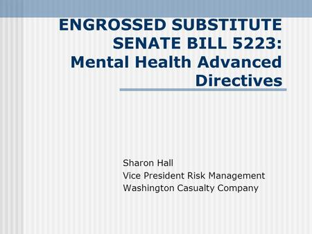 ENGROSSED SUBSTITUTE SENATE BILL 5223: Mental Health Advanced Directives Sharon Hall Vice President Risk Management Washington Casualty Company.