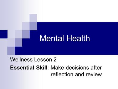 Mental Health Wellness Lesson 2 Essential Skill: Make decisions after reflection and review.