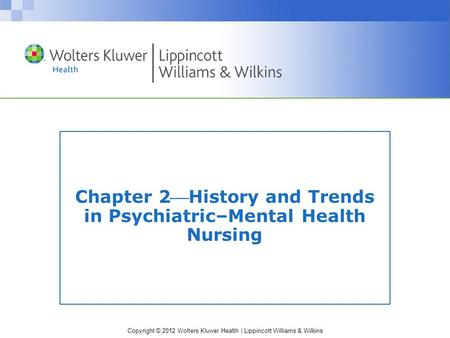 Copyright © 2012 Wolters Kluwer Health | Lippincott Williams & Wilkins Chapter 2History and Trends in Psychiatric–Mental Health Nursing.