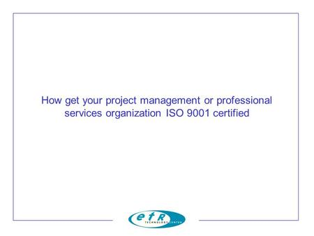 How get your project management or professional services organization ISO 9001 certified.