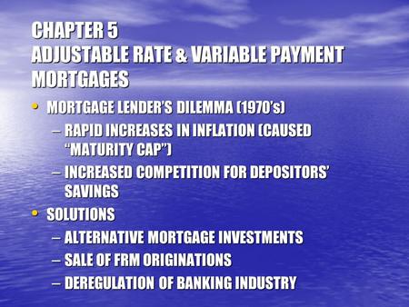 CHAPTER 5 ADJUSTABLE RATE & VARIABLE PAYMENT MORTGAGES MORTGAGE LENDER'S DILEMMA (1970's) MORTGAGE LENDER'S DILEMMA (1970's) – RAPID INCREASES IN INFLATION.