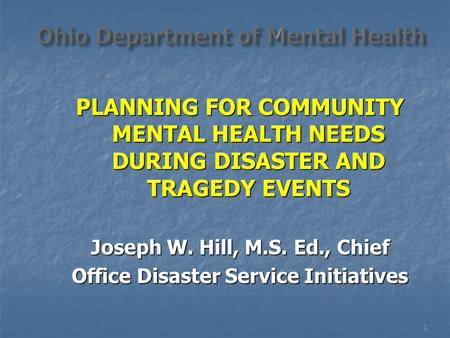PLANNING FOR COMMUNITY MENTAL HEALTH NEEDS DURING DISASTER AND TRAGEDY EVENTS Joseph W. Hill, M.S. Ed., Chief Office Disaster Service Initiatives 1.