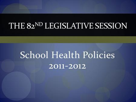 School Health Policies 2011-2012 THE 82 ND LEGISLATIVE SESSION.
