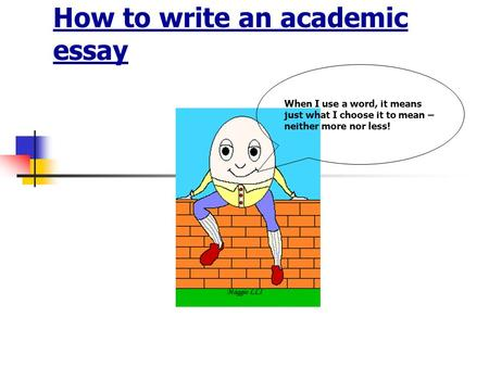 How to write an academic essay When I use a word, it means just what I choose it to mean – neither more nor less!