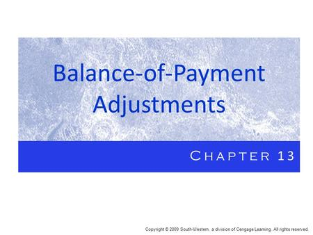 Balance-of-Payment Adjustments Chapter 13 Copyright © 2009 South-Western, a division of Cengage Learning. All rights reserved.