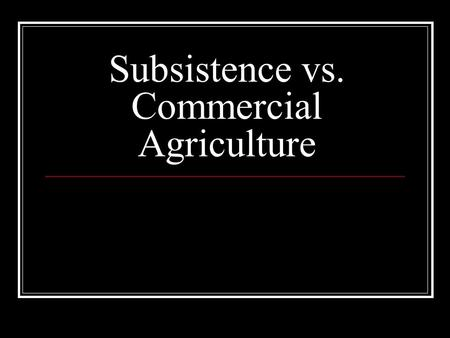Subsistence vs. Commercial Agriculture. What makes subsistence agriculture different from commercial agriculture? Purpose of farming Percentage of farmers.