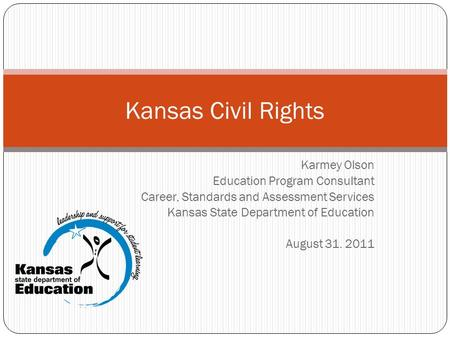 Karmey Olson Education Program Consultant Career, Standards and Assessment Services Kansas State Department of Education August 31. 2011 Kansas Civil Rights.