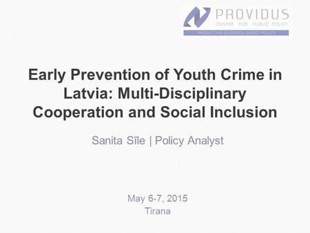 Early Prevention of Youth Crime in Latvia: Multi-Disciplinary Cooperation and Social Inclusion Sanita Sīle | Policy Analyst May 6-7, 2015 Tirana.