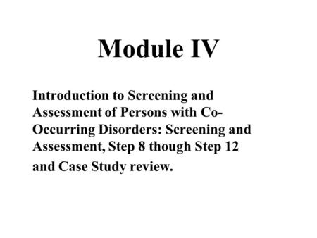 Module IV Introduction to Screening and Assessment of Persons with Co- Occurring Disorders: Screening and Assessment, Step 8 though Step 12 and Case Study.