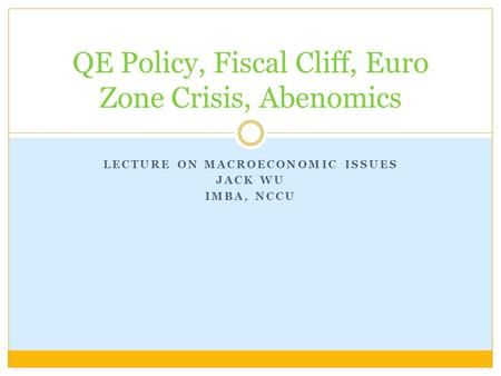 LECTURE ON MACROECONOMIC ISSUES JACK WU IMBA, NCCU QE Policy, Fiscal Cliff, Euro Zone Crisis, Abenomics.