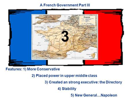 A French Government Part III Features: 1) More Conservative 2) Placed power in upper middle class 3) Created an strong executive: the Directory 4) Stability.