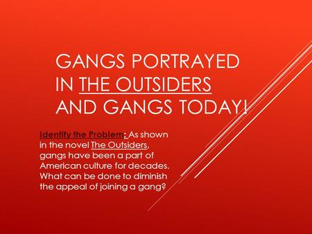 GANGS PORTRAYED IN THE OUTSIDERS AND GANGS TODAY! Identify the ProblemIdentify the Problem: As shown in the novel The Outsiders, gangs have been a part.