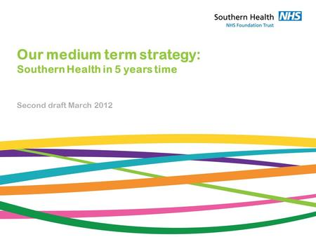 Our medium term strategy: Southern Health in 5 years time Second draft March 2012.