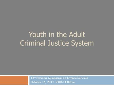 Youth in the Adult Criminal Justice System 18 th National Symposium on Juvenile Services October 16, 2012 9:00-11:00am.