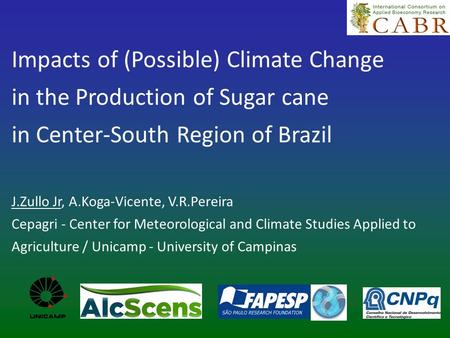 Impacts of (Possible) Climate Change in the Production of Sugar cane in Center-South Region of Brazil J.Zullo Jr, A.Koga-Vicente, V.R.Pereira Cepagri -