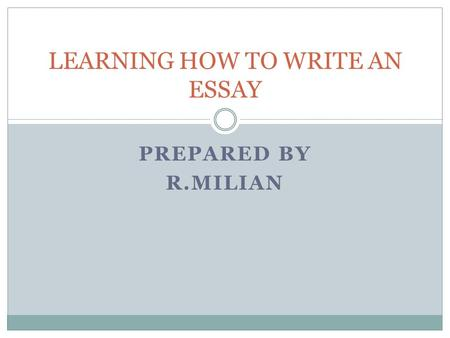 PREPARED BY R.MILIAN LEARNING HOW TO WRITE AN ESSAY.